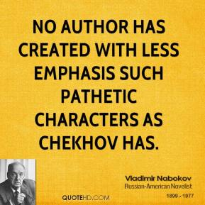 No author has created with less emphasis such pathetic characters as Chekhov has.