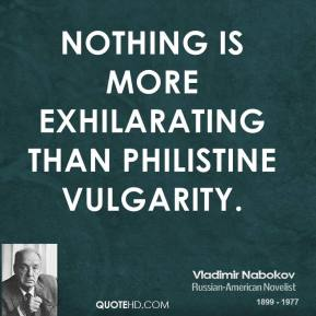 Nothing is more exhilarating than philistine vulgarity.