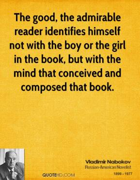 Vladimir Nabokov - The good, the admirable reader identifies himself not with the boy or the girl in the book, but with the mind that conceived and composed that book.