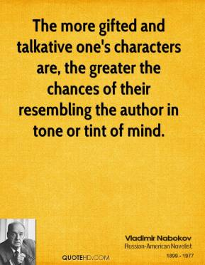 Vladimir Nabokov - The more gifted and talkative one's characters are, the greater the chances of their resembling the author in tone or tint of mind.
