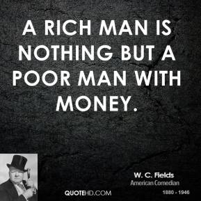 W. C. Fields - A rich man is nothing but a poor man with money.
