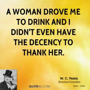 W. C. Fields - A woman drove me to drink and I didn't even have the decency to thank her.