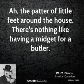 Ah, the patter of little feet around the house. There's nothing like having a midget for a butler.