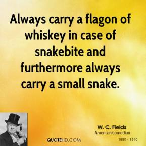 W. C. Fields - Always carry a flagon of whiskey in case of snakebite and furthermore always carry a small snake.