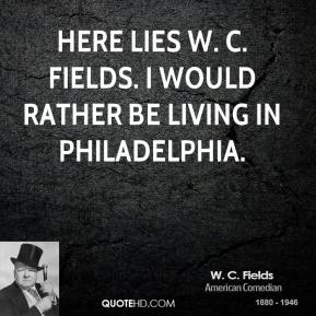 Here lies W. C. Fields. I would rather be living in Philadelphia.