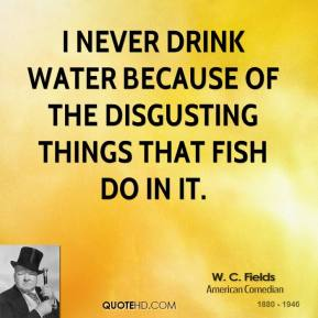 W. C. Fields - I never drink water because of the disgusting things that fish do in it.