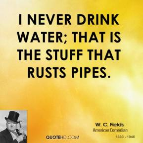 W. C. Fields - I never drink water; that is the stuff that rusts pipes.