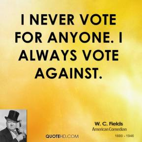 I never vote for anyone. I always vote against.