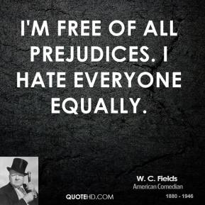 I'm free of all prejudices. I hate everyone equally.