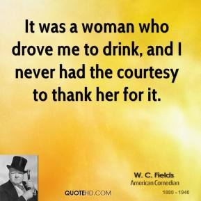 W. C. Fields - It was a woman who drove me to drink, and I never had the courtesy to thank her for it.