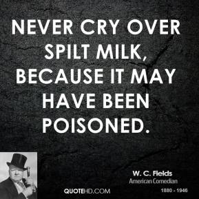 Never cry over spilt milk, because it may have been poisoned.