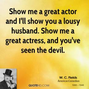 Show me a great actor and I'll show you a lousy husband. Show me a great actress, and you've seen the devil.
