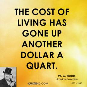 W. C. Fields - The cost of living has gone up another dollar a quart.