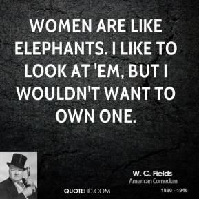 W. C. Fields - Women are like elephants. I like to look at 'em, but I wouldn't want to own one.