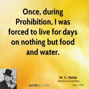 W. C. Fields - Once, during Prohibition, I was forced to live for days on nothing but food and water.