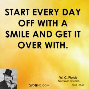 W. C. Fields - Start every day off with a smile and get it over with.