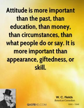 W. C. Fields  - Attitude is more important than the past, than education, than money, than circumstances, than what people do or say. It is more important than appearance, giftedness, or skill.