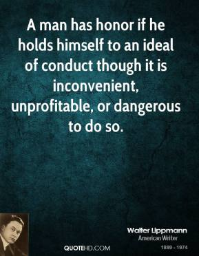 A man has honor if he holds himself to an ideal of conduct though it is inconvenient, unprofitable, or dangerous to do so.