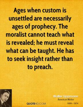 Ages when custom is unsettled are necessarily ages of prophecy. The moralist cannot teach what is revealed; he must reveal what can be taught. He has to seek insight rather than to preach.