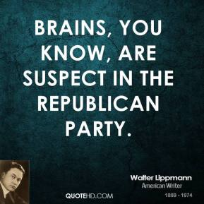 Brains, you know, are suspect in the Republican Party.