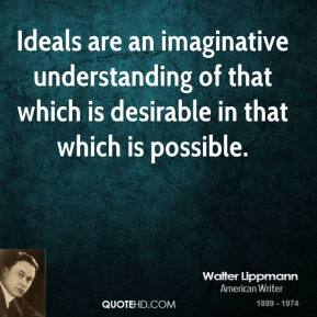 Ideals are an imaginative understanding of that which is desirable in that which is possible.