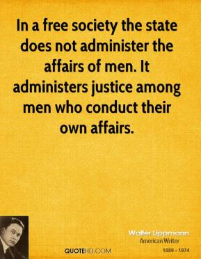 In a free society the state does not administer the affairs of men. It administers justice among men who conduct their own affairs.