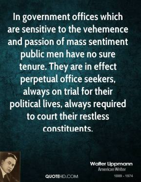 In government offices which are sensitive to the vehemence and passion of mass sentiment public men have no sure tenure. They are in effect perpetual office seekers, always on trial for their political lives, always required to court their restless constituents.