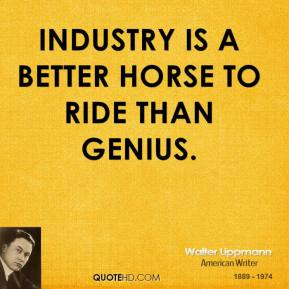 Industry is a better horse to ride than genius.