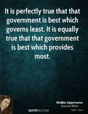 It is perfectly true that that government is best which governs least. It is equally true that that government is best which provides most.