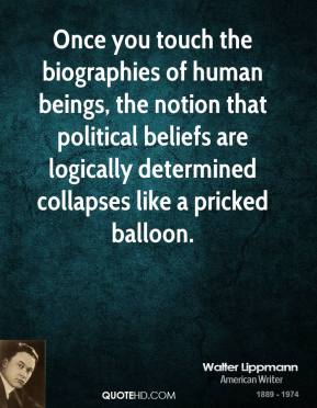 Once you touch the biographies of human beings, the notion that political beliefs are logically determined collapses like a pricked balloon.