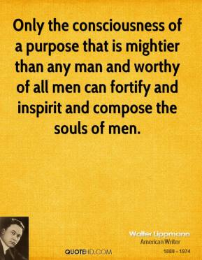 Only the consciousness of a purpose that is mightier than any man and worthy of all men can fortify and inspirit and compose the souls of men.