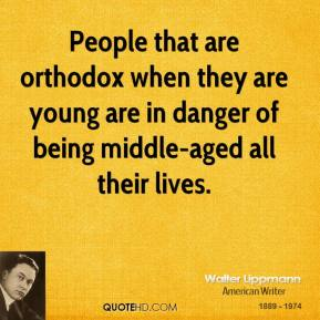 People that are orthodox when they are young are in danger of being middle-aged all their lives.