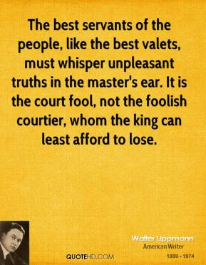 The best servants of the people, like the best valets, must whisper unpleasant truths in the master's ear. It is the court fool, not the foolish courtier, whom the king can least afford to lose.