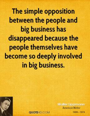 Walter Lippmann - The simple opposition between the people and big business has disappeared because the people themselves have become so deeply involved in big business.