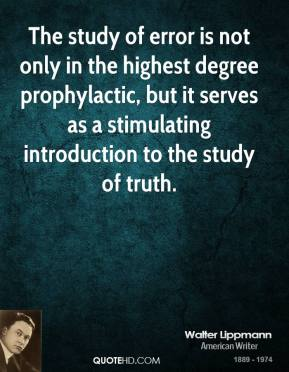 Walter Lippmann - The study of error is not only in the highest degree prophylactic, but it serves as a stimulating introduction to the study of truth.