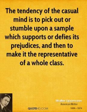 Walter Lippmann - The tendency of the casual mind is to pick out or stumble upon a sample which supports or defies its prejudices, and then to make it the representative of a whole class.