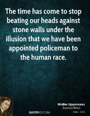 Walter Lippmann - The time has come to stop beating our heads against stone walls under the illusion that we have been appointed policeman to the human race.