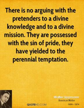 Walter Lippmann - There is no arguing with the pretenders to a divine knowledge and to a divine mission. They are possessed with the sin of pride, they have yielded to the perennial temptation.
