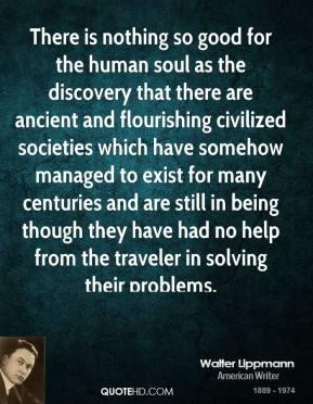 Walter Lippmann - There is nothing so good for the human soul as the discovery that there are ancient and flourishing civilized societies which have somehow managed to exist for many centuries and are still in being though they have had no help from the traveler in solving their problems.