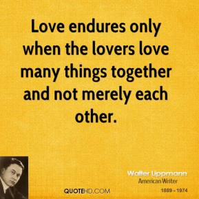 Walter Lippmann  - Love endures only when the lovers love many things together and not merely each other.