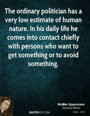 Walter Lippmann  - The ordinary politician has a very low estimate of human nature. In his daily life he comes into contact chiefly with persons who want to get something or to avoid something.