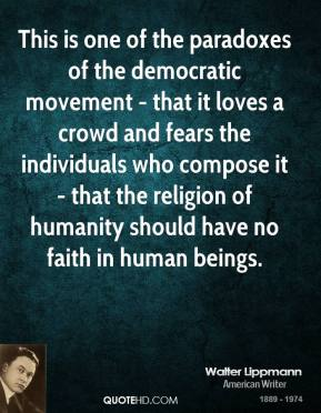 Walter Lippmann  - This is one of the paradoxes of the democratic movement - that it loves a crowd and fears the individuals who compose it - that the religion of humanity should have no faith in human beings.