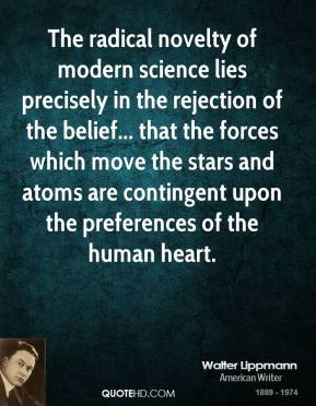 Walter Lippmann - The radical novelty of modern science lies precisely in the rejection of the belief... that the forces which move the stars and atoms are contingent upon the preferences of the human heart.