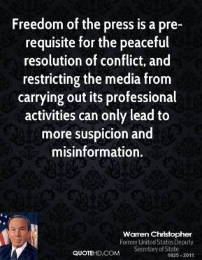 Warren Christopher  - Freedom of the press is a pre-requisite for the peaceful resolution of conflict, and restricting the media from carrying out its professional activities can only lead to more suspicion and misinformation.