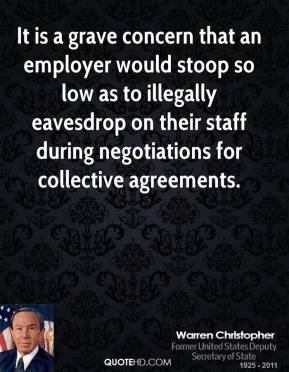 Warren Christopher  - It is a grave concern that an employer would stoop so low as to illegally eavesdrop on their staff during negotiations for collective agreements.