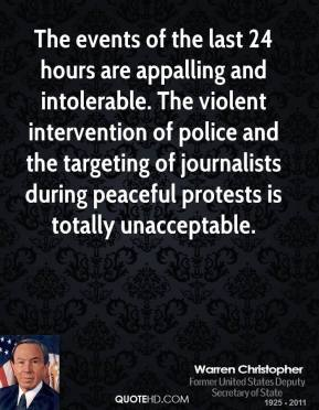 Warren Christopher  - The events of the last 24 hours are appalling and intolerable. The violent intervention of police and the targeting of journalists during peaceful protests is totally unacceptable.