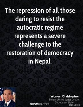 Warren Christopher  - The repression of all those daring to resist the autocratic regime represents a severe challenge to the restoration of democracy in Nepal.