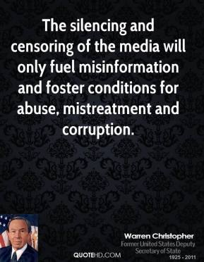Warren Christopher  - The silencing and censoring of the media will only fuel misinformation and foster conditions for abuse, mistreatment and corruption.