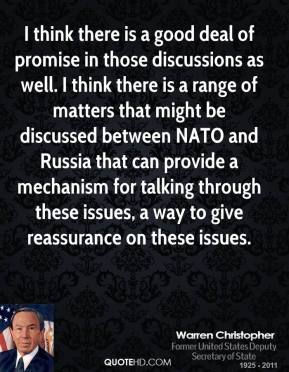 Warren Christopher - I think there is a good deal of promise in those discussions as well. I think there is a range of matters that might be discussed between NATO and Russia that can provide a mechanism for talking through these issues, a way to give reassurance on these issues.