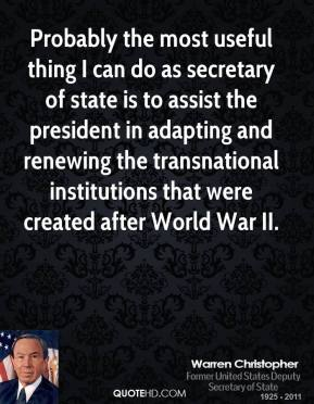 Warren Christopher - Probably the most useful thing I can do as secretary of state is to assist the president in adapting and renewing the transnational institutions that were created after World War II.